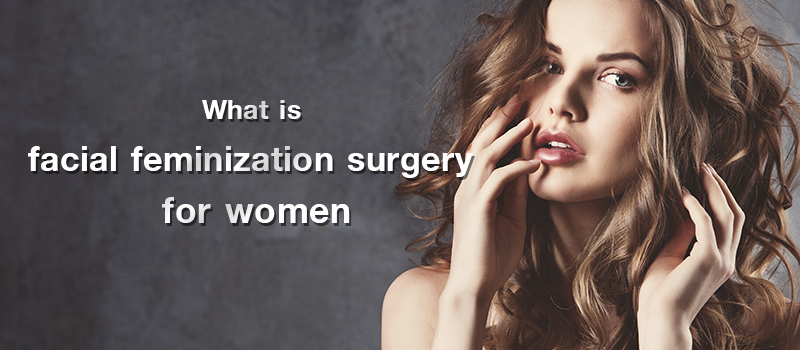 What is facial feminization surgery for women? And what does it include?